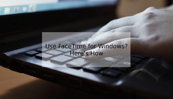 How Do We Get FaceTime for Windows
